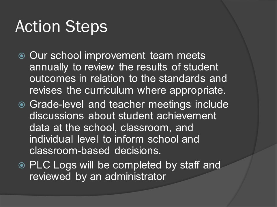 Action Steps  Our school improvement team meets annually to review the results of student outcomes in relation to the standards and revises the curriculum where appropriate.