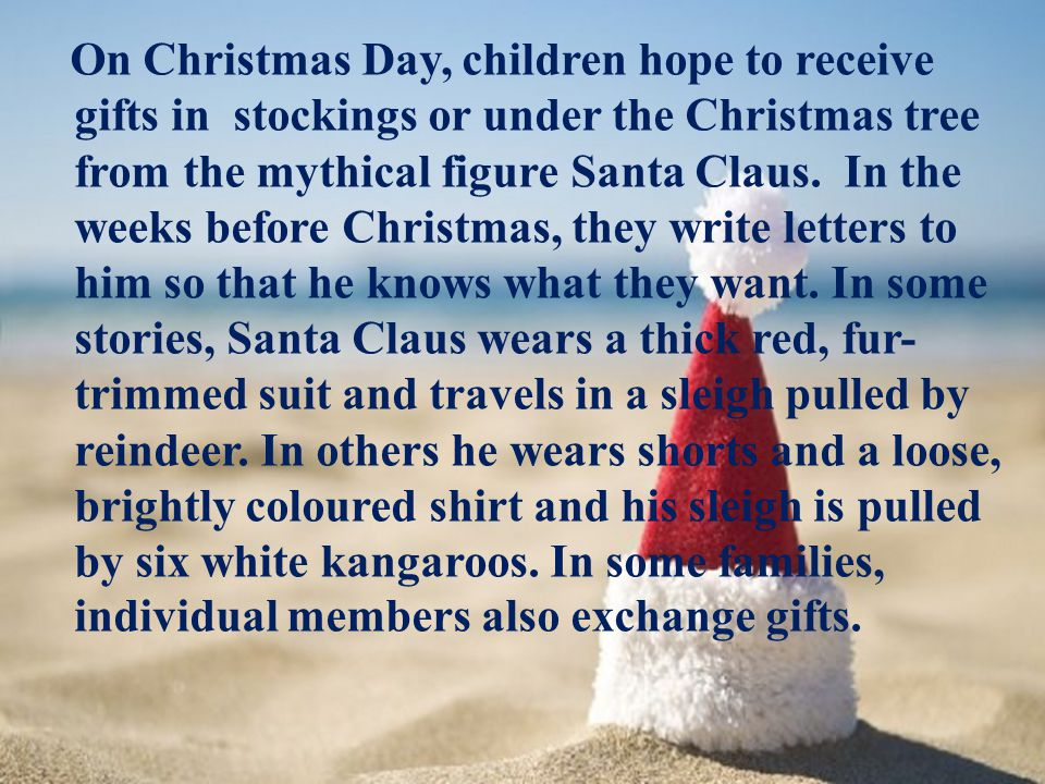 On Christmas Day, children hope to receive gifts in stockings or under the Christmas tree from the mythical figure Santa Claus.