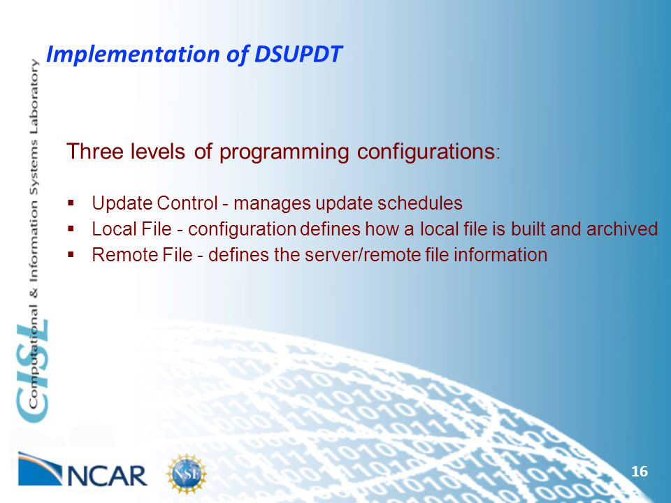 16 Implementation of DSUPDT Three levels of programming configurations :  Update Control - manages update schedules  Local File - configuration defines how a local file is built and archived  Remote File - defines the server/remote file information