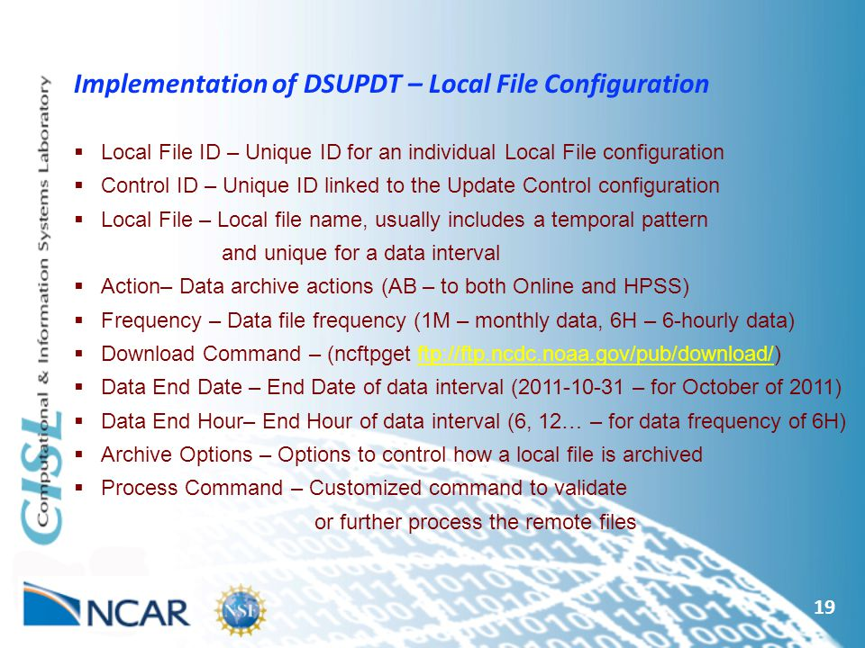 19 Implementation of DSUPDT – Local File Configuration  Local File ID – Unique ID for an individual Local File configuration  Control ID – Unique ID linked to the Update Control configuration  Local File – Local file name, usually includes a temporal pattern and unique for a data interval  Action– Data archive actions (AB – to both Online and HPSS)  Frequency – Data file frequency (1M – monthly data, 6H – 6-hourly data)  Download Command – (ncftpget ftp://ftp.ncdc.noaa.gov/pub/download/)ftp://ftp.ncdc.noaa.gov/pub/download/  Data End Date – End Date of data interval ( – for October of 2011)  Data End Hour– End Hour of data interval (6, 12… – for data frequency of 6H)  Archive Options – Options to control how a local file is archived  Process Command – Customized command to validate or further process the remote files