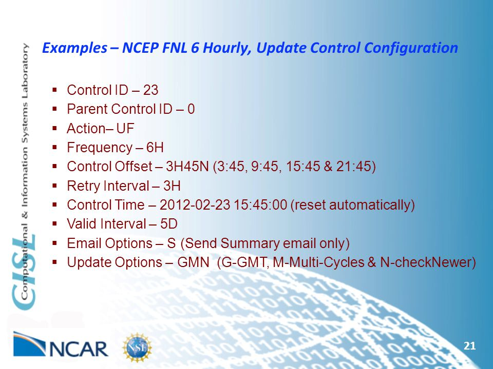 21 Examples – NCEP FNL 6 Hourly, Update Control Configuration  Control ID – 23  Parent Control ID – 0  Action– UF  Frequency – 6H  Control Offset – 3H45N (3:45, 9:45, 15:45 & 21:45)  Retry Interval – 3H  Control Time – :45:00 (reset automatically)  Valid Interval – 5D   Options – S (Send Summary  only)  Update Options – GMN (G-GMT, M-Multi-Cycles & N-checkNewer)