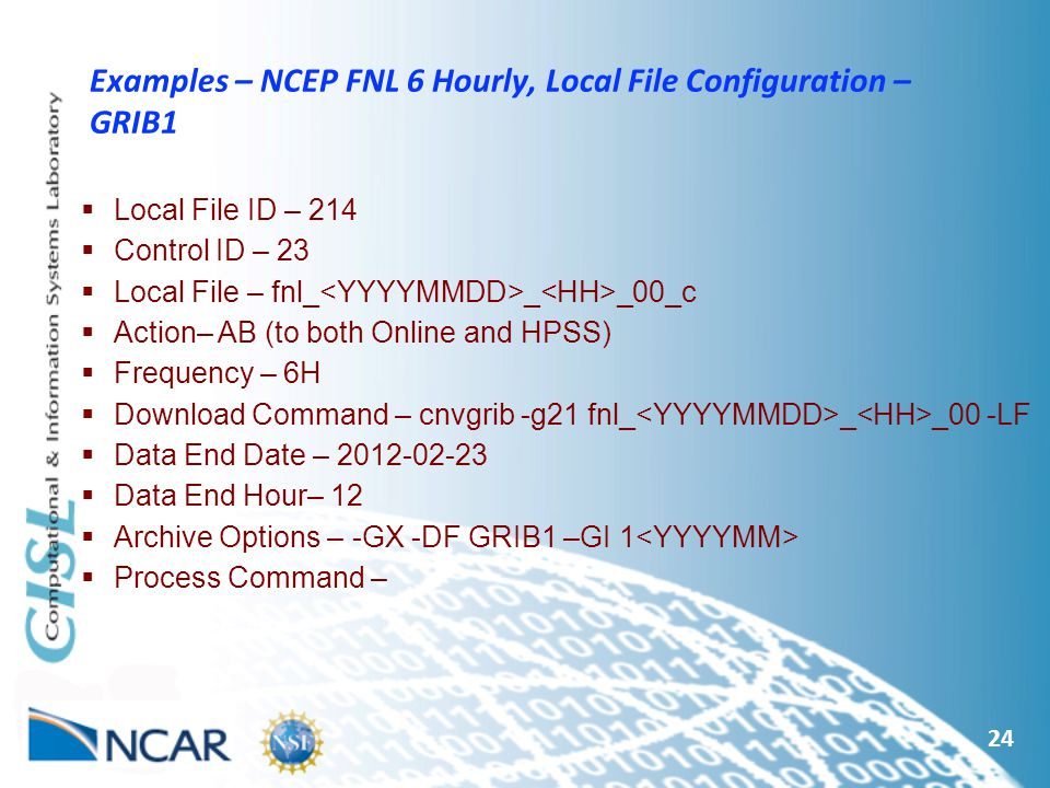 24 Examples – NCEP FNL 6 Hourly, Local File Configuration – GRIB1  Local File ID – 214  Control ID – 23  Local File – fnl_ _ _00_c  Action– AB (to both Online and HPSS)  Frequency – 6H  Download Command – cnvgrib -g21 fnl_ _ _00 -LF  Data End Date –  Data End Hour– 12  Archive Options – -GX -DF GRIB1 –GI 1  Process Command –
