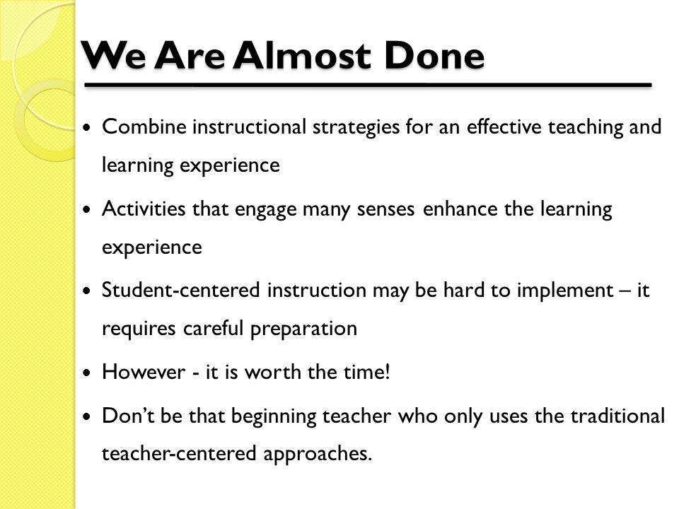 We Are Almost Done Combine instructional strategies for an effective teaching and learning experience Activities that engage many senses enhance the learning experience Student-centered instruction may be hard to implement – it requires careful preparation However - it is worth the time.