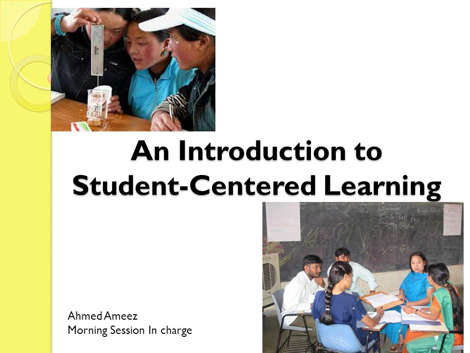 An Introduction to Student-Centered Learning Ahmed Ameez Morning Session In charge