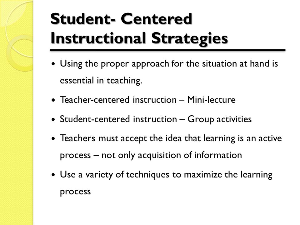 Student- Centered Instructional Strategies Using the proper approach for the situation at hand is essential in teaching.