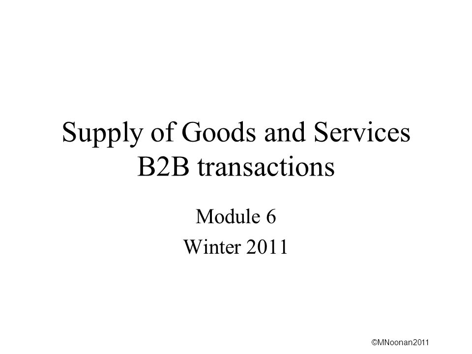 ©MNoonan2011 Supply of Goods and Services B2B transactions Module 6 Winter 2011
