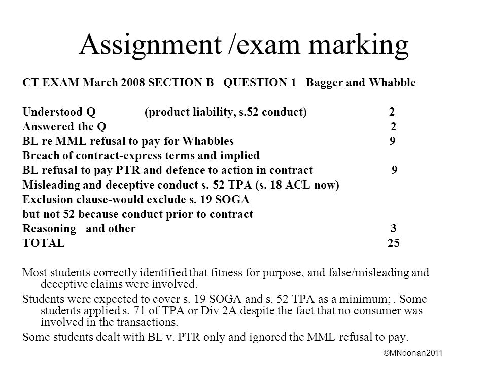 ©MNoonan2011 Assignment /exam marking CT EXAM March 2008 SECTION B QUESTION 1 Bagger and Whabble Understood Q (product liability, s.52 conduct) 2 Answered the Q 2 BL re MML refusal to pay for Whabbles 9 Breach of contract-express terms and implied BL refusal to pay PTR and defence to action in contract 9 Misleading and deceptive conduct s.