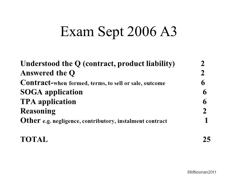 ©MNoonan2011 Exam Sept 2006 A3 Understood the Q (contract, product liability) 2 Answered the Q 2 Contract- when formed, terms, to sell or sale, outcome 6 SOGA application 6 TPA application 6 Reasoning 2 Other e.g.