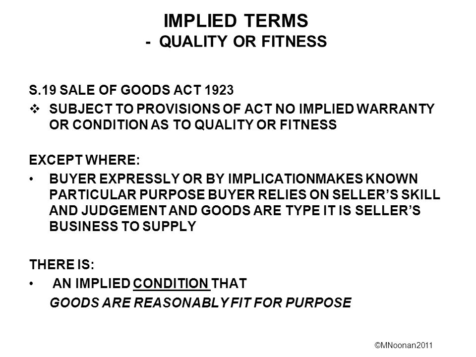 ©MNoonan2011 IMPLIED TERMS - QUALITY OR FITNESS S.19 SALE OF GOODS ACT 1923  SUBJECT TO PROVISIONS OF ACT NO IMPLIED WARRANTY OR CONDITION AS TO QUALITY OR FITNESS EXCEPT WHERE: BUYER EXPRESSLY OR BY IMPLICATIONMAKES KNOWN PARTICULAR PURPOSE BUYER RELIES ON SELLER'S SKILL AND JUDGEMENT AND GOODS ARE TYPE IT IS SELLER'S BUSINESS TO SUPPLY THERE IS: AN IMPLIED CONDITION THAT GOODS ARE REASONABLY FIT FOR PURPOSE