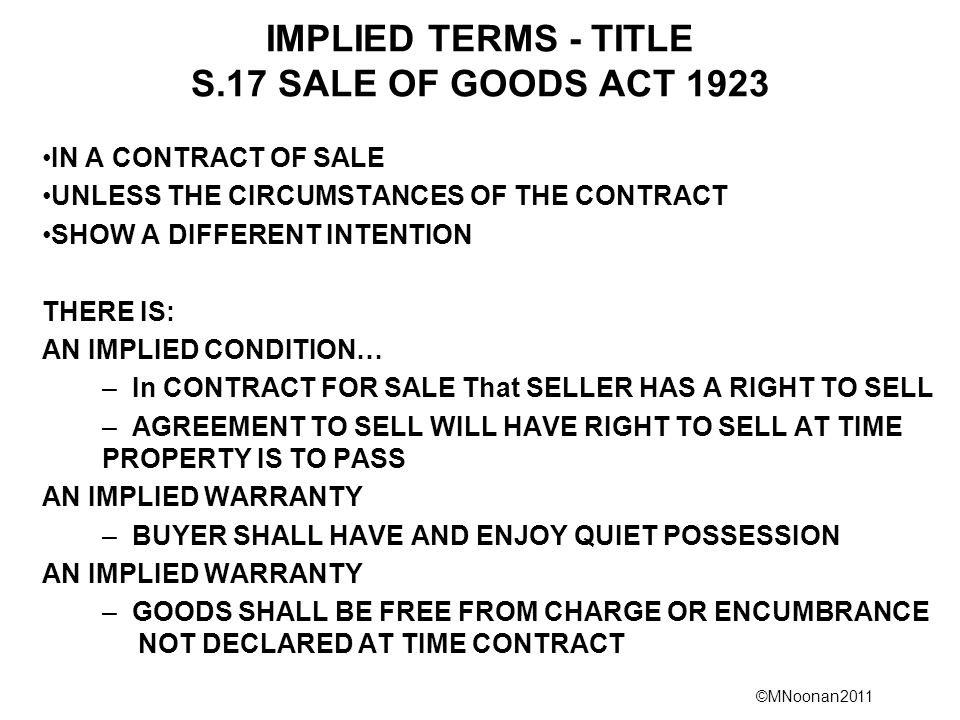 ©MNoonan2011 IMPLIED TERMS - TITLE S.17 SALE OF GOODS ACT 1923 IN A CONTRACT OF SALE UNLESS THE CIRCUMSTANCES OF THE CONTRACT SHOW A DIFFERENT INTENTION THERE IS: AN IMPLIED CONDITION… – In CONTRACT FOR SALE That SELLER HAS A RIGHT TO SELL – AGREEMENT TO SELL WILL HAVE RIGHT TO SELL AT TIME PROPERTY IS TO PASS AN IMPLIED WARRANTY – BUYER SHALL HAVE AND ENJOY QUIET POSSESSION AN IMPLIED WARRANTY – GOODS SHALL BE FREE FROM CHARGE OR ENCUMBRANCE NOT DECLARED AT TIME CONTRACT