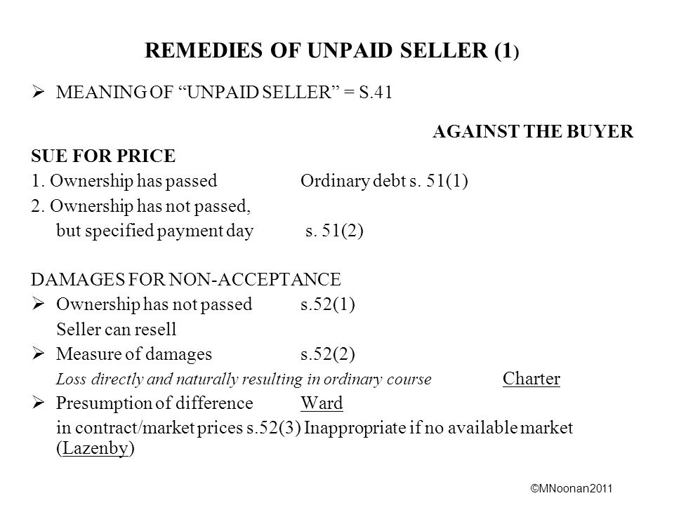 ©MNoonan2011 REMEDIES OF UNPAID SELLER (1 )  MEANING OF UNPAID SELLER = S.41 AGAINST THE BUYER SUE FOR PRICE 1.