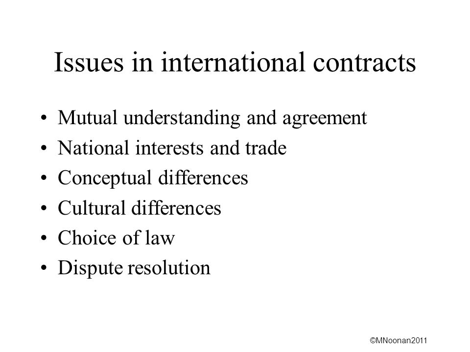©MNoonan2011 Issues in international contracts Mutual understanding and agreement National interests and trade Conceptual differences Cultural differences Choice of law Dispute resolution