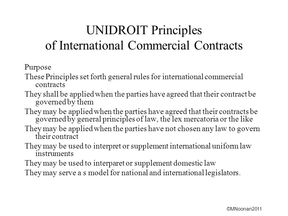 ©MNoonan2011 UNIDROIT Principles of International Commercial Contracts Purpose These Principles set forth general rules for international commercial contracts They shall be applied when the parties have agreed that their contract be governed by them They may be applied when the parties have agreed that their contracts be governed by general principles of law, the lex mercatoria or the like They may be applied when the parties have not chosen any law to govern their contract They may be used to interpret or supplement international uniform law instruments They may be used to interparet or supplement domestic law They may serve a s model for national and international legislators.