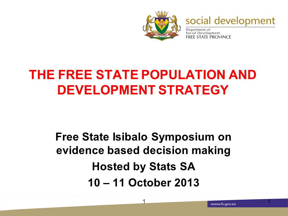 THE FREE STATE POPULATION AND DEVELOPMENT STRATEGY Free State Isibalo Symposium on evidence based decision making Hosted by Stats SA 10 – 11 October