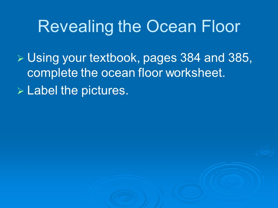 Revealing the Ocean Floor   Using your textbook, pages 384 and 385, complete the ocean floor worksheet.