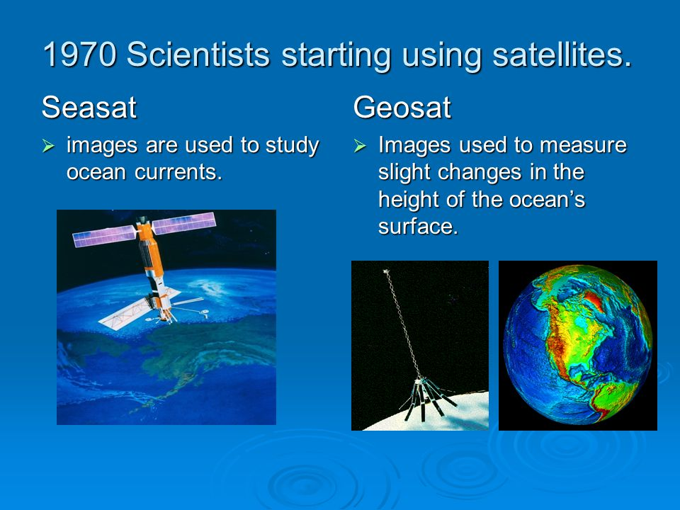 1970 Scientists starting using satellites. Seasat  images are used to study ocean currents.