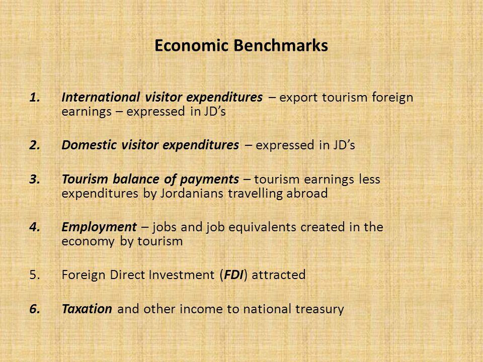 Economic Benchmarks 1.International visitor expenditures – export tourism foreign earnings – expressed in JD's 2.Domestic visitor expenditures – expressed in JD's 3.Tourism balance of payments – tourism earnings less expenditures by Jordanians travelling abroad 4.Employment – jobs and job equivalents created in the economy by tourism 5.Foreign Direct Investment (FDI) attracted 6.Taxation and other income to national treasury