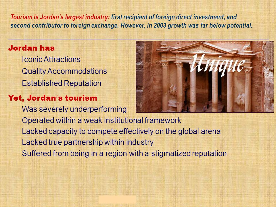Jordan has Iconic Attractions Quality Accommodations Established Reputation Yet, Jordan ' s tourism Was severely underperforming Operated within a weak institutional framework Lacked capacity to compete effectively on the global arena Lacked true partnership within industry Suffered from being in a region with a stigmatized reputation Tourism is Jordan's largest industry: first recipient of foreign direct investment, and second contributor to foreign exchange.