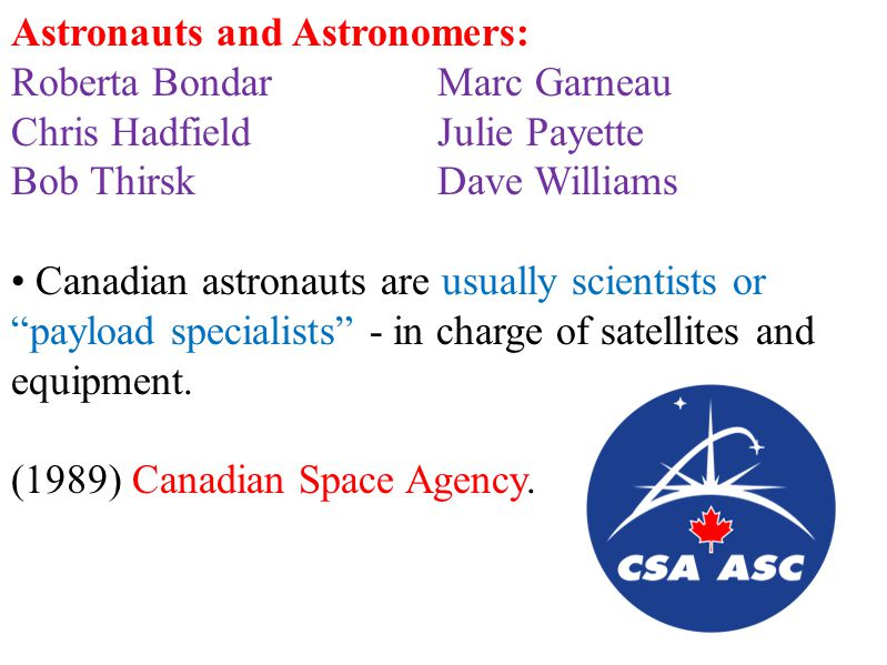 Astronauts and Astronomers: Roberta BondarMarc Garneau Chris HadfieldJulie Payette Bob ThirskDave Williams Canadian astronauts are usually scientists or payload specialists - in charge of satellites and equipment.