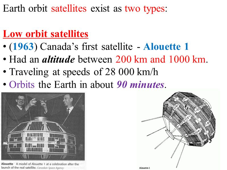 Earth orbit satellites exist as two types: Low orbit satellites (1963) Canada's first satellite - Alouette 1 Had an altitude between 200 km and 1000 km.