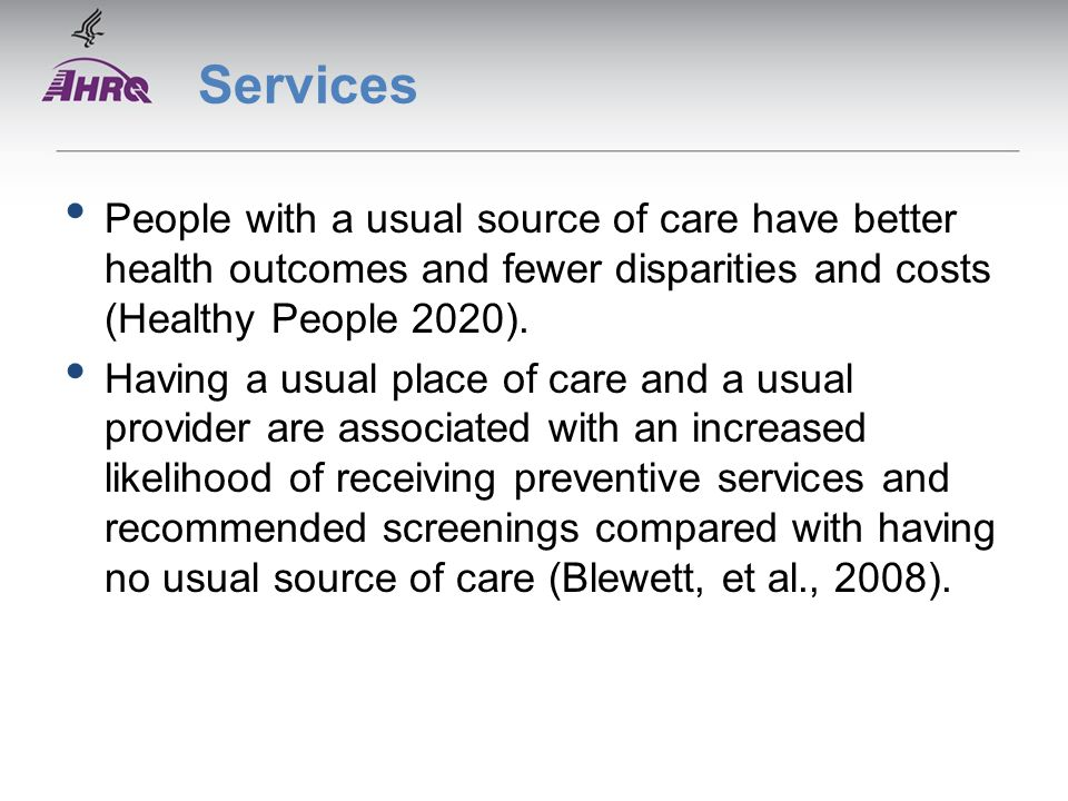 Services People with a usual source of care have better health outcomes and fewer disparities and costs (Healthy People 2020).