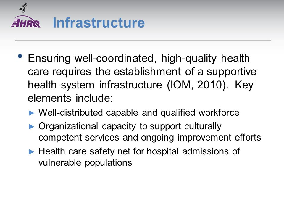Infrastructure Ensuring well-coordinated, high-quality health care requires the establishment of a supportive health system infrastructure (IOM, 2010).