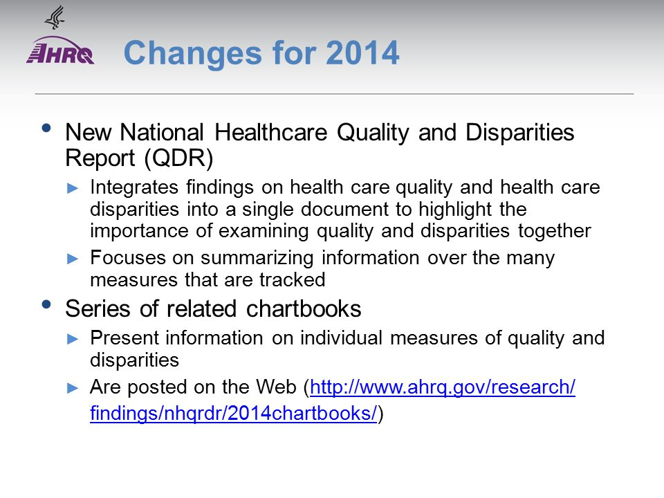 Changes for 2014 New National Healthcare Quality and Disparities Report (QDR) ► Integrates findings on health care quality and health care disparities into a single document to highlight the importance of examining quality and disparities together ► Focuses on summarizing information over the many measures that are tracked Series of related chartbooks ► Present information on individual measures of quality and disparities ► Are posted on the Web (  findings/nhqrdr/2014chartbooks/findings/nhqrdr/2014chartbooks/)