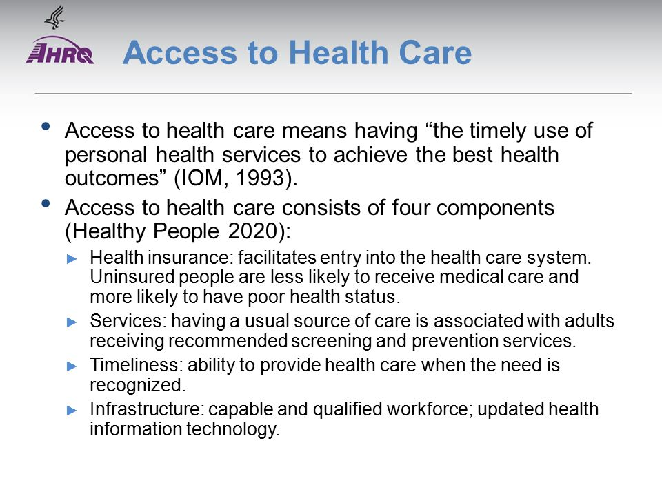 Access to Health Care Access to health care means having the timely use of personal health services to achieve the best health outcomes (IOM, 1993).