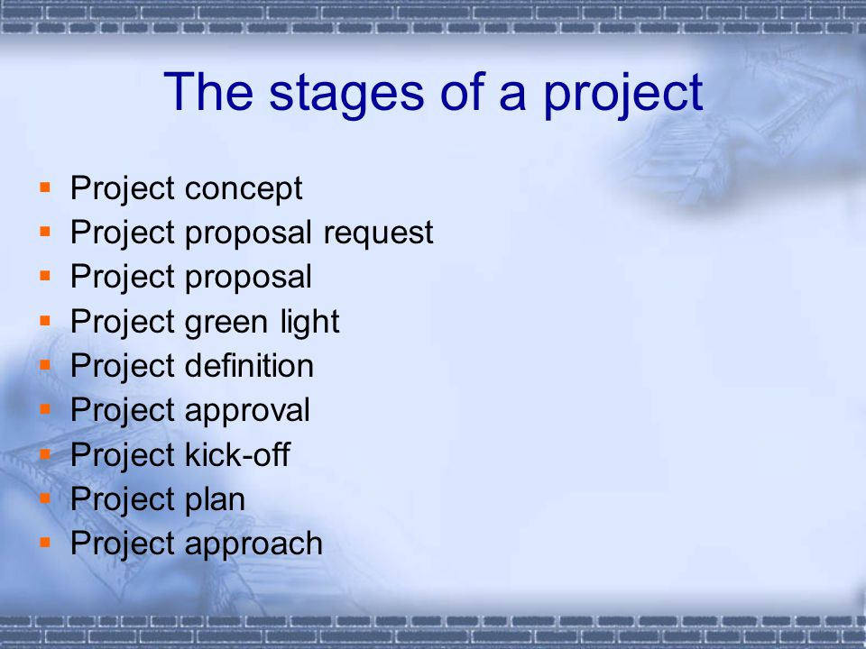 The stages of a project  Project concept  Project proposal request  Project proposal  Project green light  Project definition  Project approval  Project kick-off  Project plan  Project approach