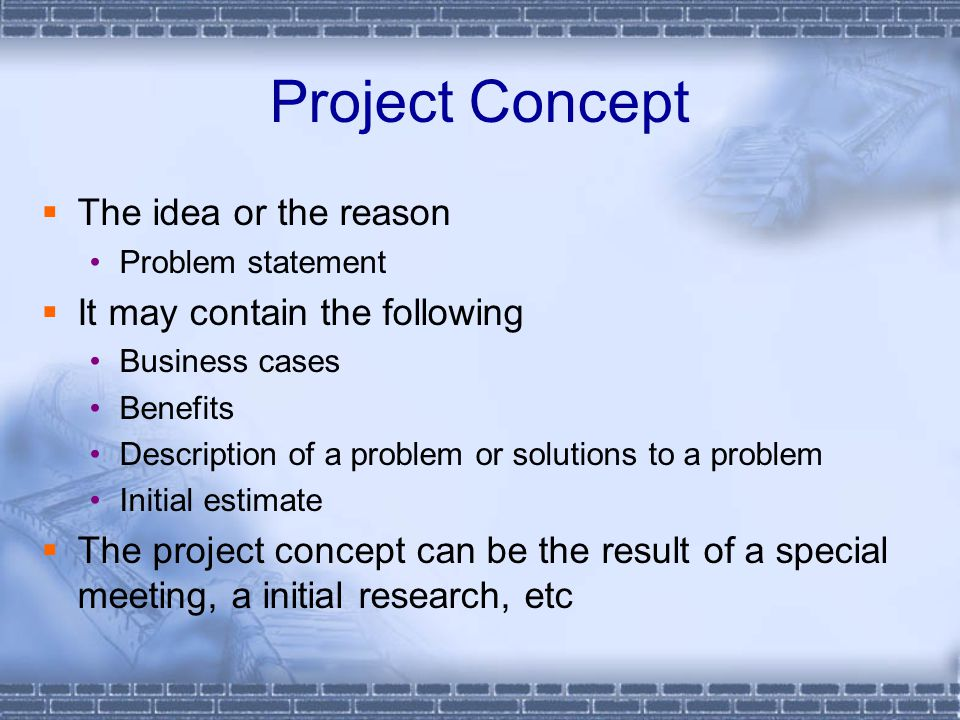 Project Concept  The idea or the reason Problem statement  It may contain the following Business cases Benefits Description of a problem or solutions to a problem Initial estimate  The project concept can be the result of a special meeting, a initial research, etc