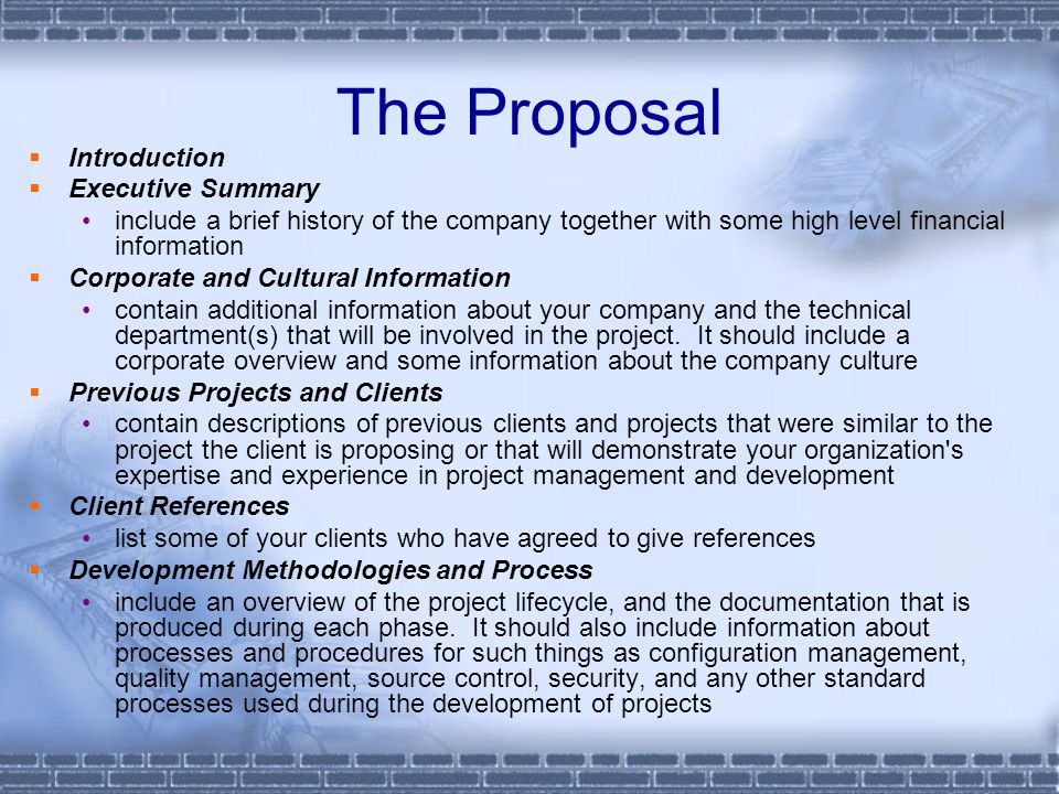 The Proposal  Introduction  Executive Summary include a brief history of the company together with some high level financial information  Corporate and Cultural Information contain additional information about your company and the technical department(s) that will be involved in the project.