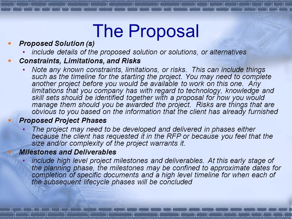 The Proposal  Proposed Solution (s) include details of the proposed solution or solutions, or alternatives  Constraints, Limitations, and Risks Note any known constraints, limitations, or risks.