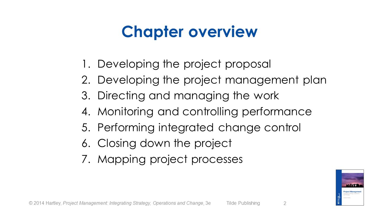 © 2014 Hartley, Project Management: Integrating Strategy, Operations and Change, 3e Tilde Publishing Chapter overview 1.Developing the project proposal 2.Developing the project management plan 3.Directing and managing the work 4.Monitoring and controlling performance 5.Performing integrated change control 6.Closing down the project 7.Mapping project processes 2