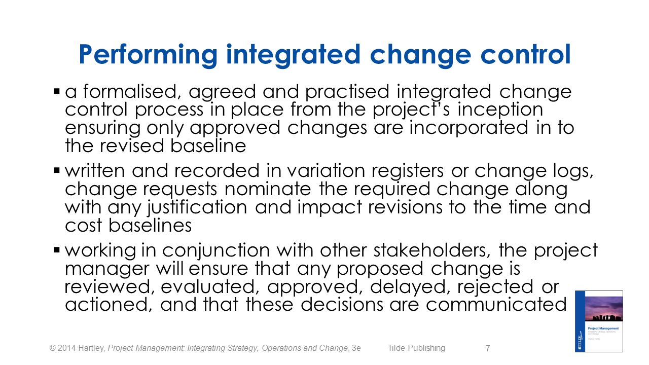 © 2014 Hartley, Project Management: Integrating Strategy, Operations and Change, 3e Tilde Publishing Performing integrated change control  a formalised, agreed and practised integrated change control process in place from the project's inception ensuring only approved changes are incorporated in to the revised baseline  written and recorded in variation registers or change logs, change requests nominate the required change along with any justification and impact revisions to the time and cost baselines  working in conjunction with other stakeholders, the project manager will ensure that any proposed change is reviewed, evaluated, approved, delayed, rejected or actioned, and that these decisions are communicated 7