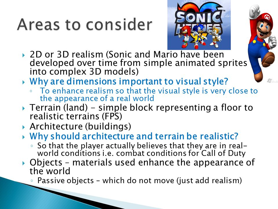  2D or 3D realism (Sonic and Mario have been developed over time from simple animated sprites into complex 3D models)  Why are dimensions important to visual style.