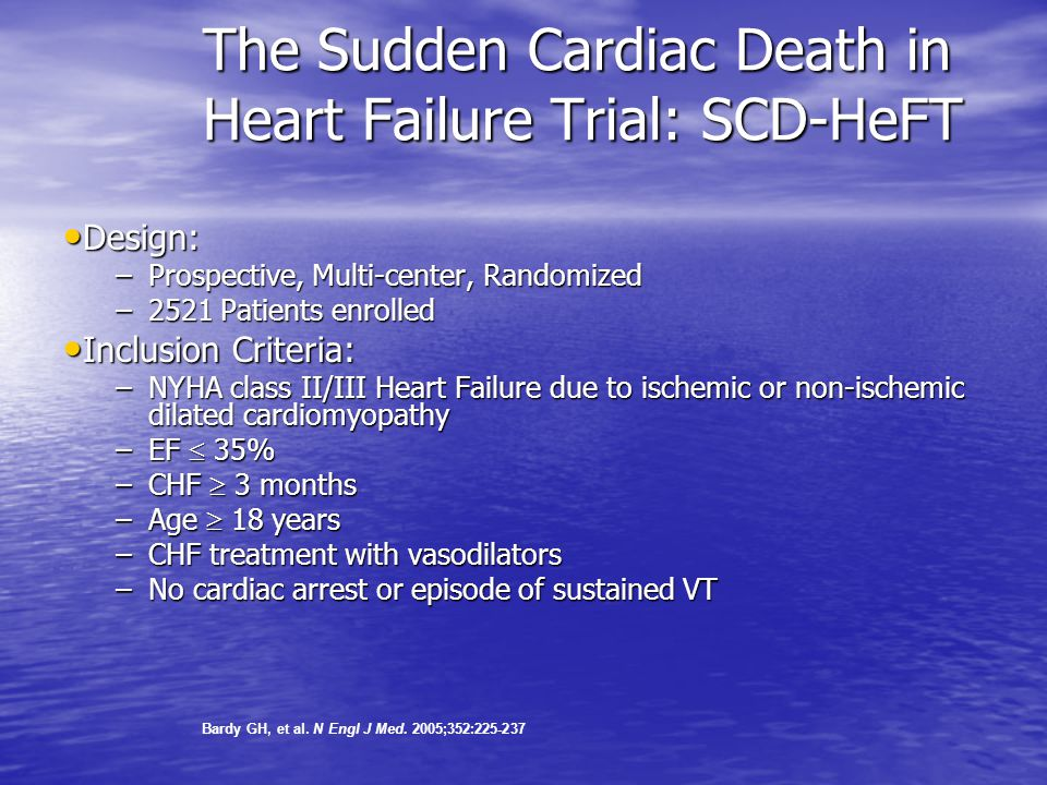 The Sudden Cardiac Death in Heart Failure Trial: SCD-HeFT Design: Design: –Prospective, Multi-center, Randomized –2521 Patients enrolled Inclusion Criteria: Inclusion Criteria: –NYHA class II/III Heart Failure due to ischemic or non-ischemic dilated cardiomyopathy –EF  35% –CHF  3 months –Age  18 years –CHF treatment with vasodilators –No cardiac arrest or episode of sustained VT Bardy GH, et al.