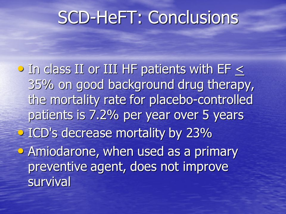 SCD-HeFT: Conclusions In class II or III HF patients with EF < 35% on good background drug therapy, the mortality rate for placebo-controlled patients is 7.2% per year over 5 years In class II or III HF patients with EF < 35% on good background drug therapy, the mortality rate for placebo-controlled patients is 7.2% per year over 5 years ICD s decrease mortality by 23% ICD s decrease mortality by 23% Amiodarone, when used as a primary preventive agent, does not improve survival Amiodarone, when used as a primary preventive agent, does not improve survival