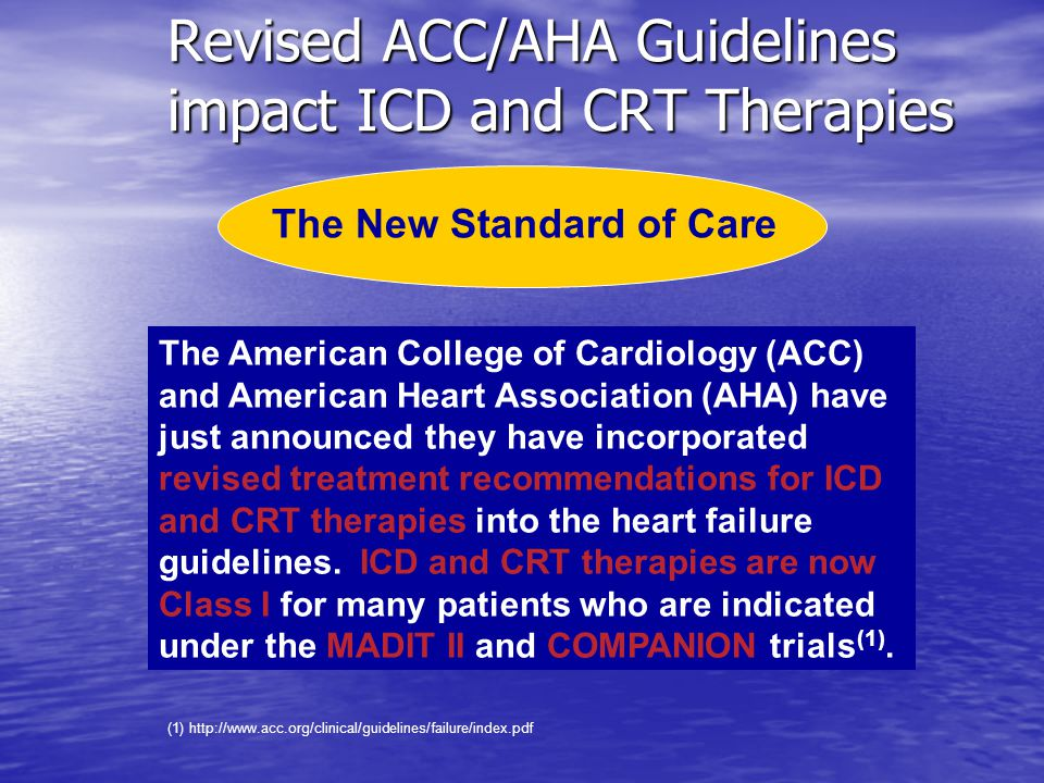 Revised ACC/AHA Guidelines impact ICD and CRT Therapies The New Standard of Care The American College of Cardiology (ACC) and American Heart Association (AHA) have just announced they have incorporated revised treatment recommendations for ICD and CRT therapies into the heart failure guidelines.