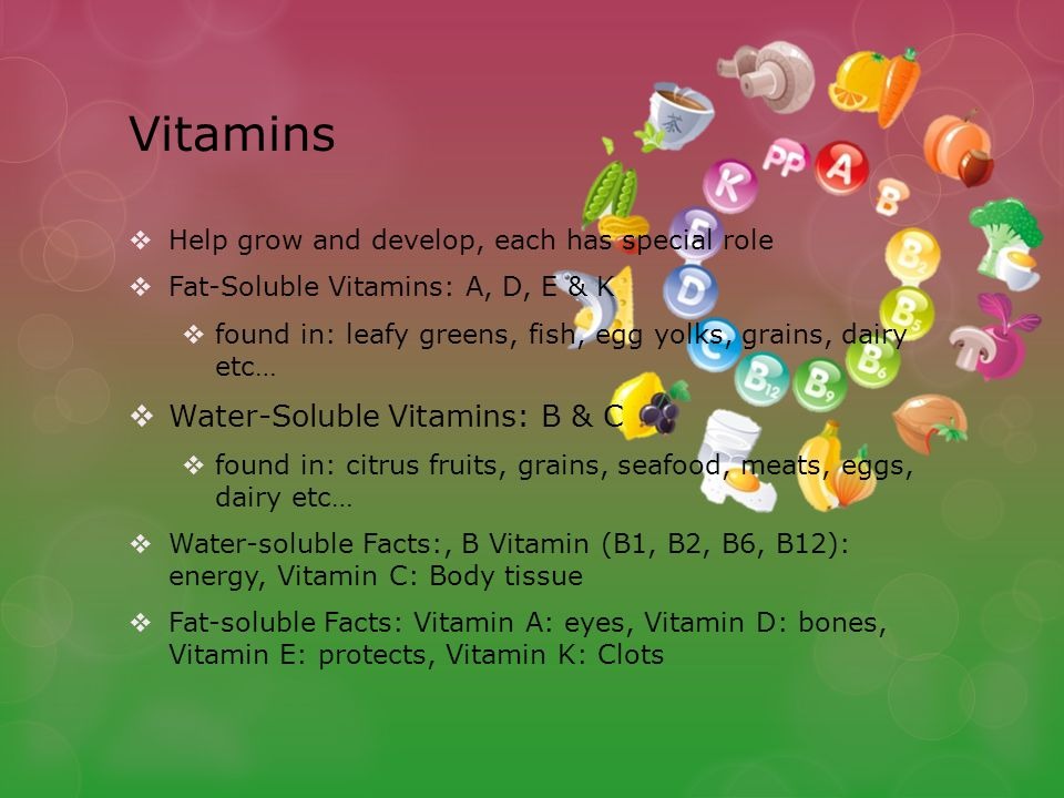 Vitamins  Help grow and develop, each has special role  Fat-Soluble Vitamins: A, D, E & K  found in: leafy greens, fish, egg yolks, grains, dairy etc…  Water-Soluble Vitamins: B & C  found in: citrus fruits, grains, seafood, meats, eggs, dairy etc…  Water-soluble Facts:, B Vitamin (B1, B2, B6, B12): energy, Vitamin C: Body tissue  Fat-soluble Facts: Vitamin A: eyes, Vitamin D: bones, Vitamin E: protects, Vitamin K: Clots