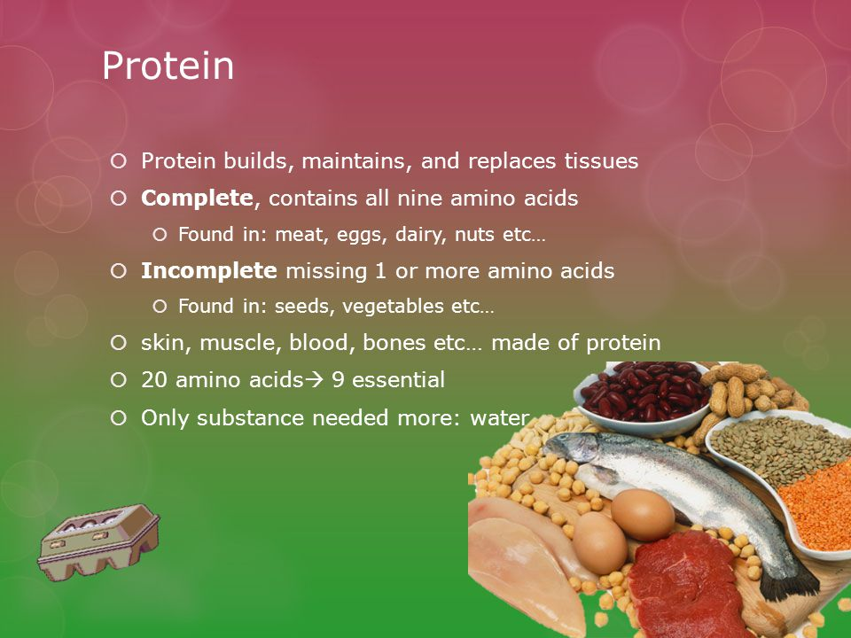Protein  Protein builds, maintains, and replaces tissues  Complete, contains all nine amino acids  Found in: meat, eggs, dairy, nuts etc…  Incomplete missing 1 or more amino acids  Found in: seeds, vegetables etc…  skin, muscle, blood, bones etc… made of protein  20 amino acids  9 essential  Only substance needed more: water