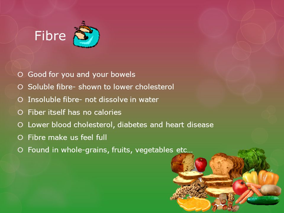 Fibre  Good for you and your bowels  Soluble fibre- shown to lower cholesterol  Insoluble fibre- not dissolve in water  Fiber itself has no calories  Lower blood cholesterol, diabetes and heart disease  Fibre make us feel full  Found in whole-grains, fruits, vegetables etc…