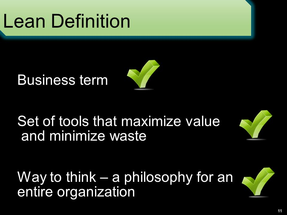 Lean Definition 11 Business term Set of tools that maximize value and minimize waste Way to think – a philosophy for an entire organization
