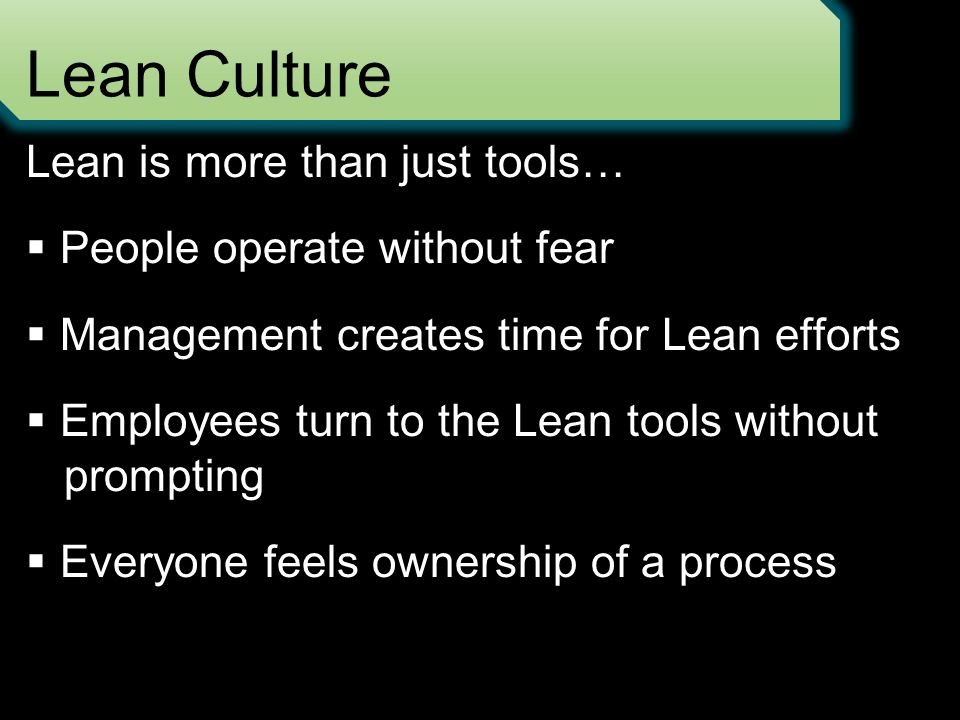 Lean Culture Lean is more than just tools…  People operate without fear  Management creates time for Lean efforts  Employees turn to the Lean tools without prompting  Everyone feels ownership of a process