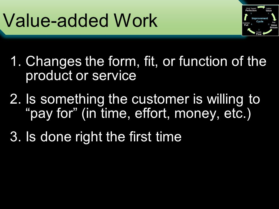 Value-added Work 1.Changes the form, fit, or function of the product or service 2.Is something the customer is willing to pay for (in time, effort, money, etc.) 3.Is done right the first time