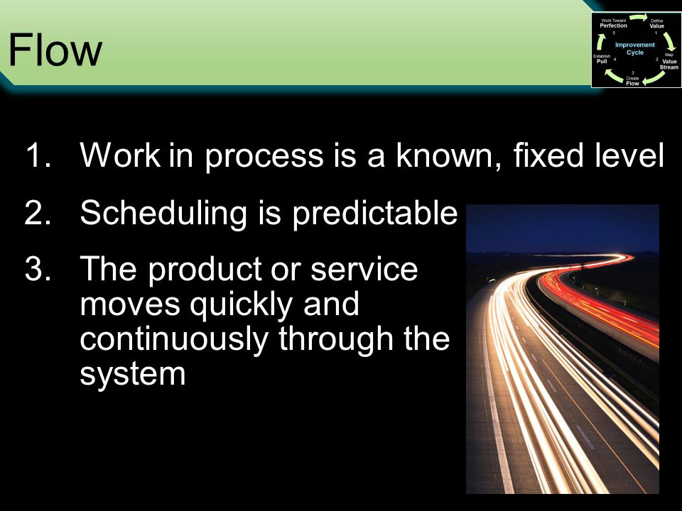 Flow 1.Work in process is a known, fixed level 2.Scheduling is predictable 3.The product or service moves quickly and continuously through the system