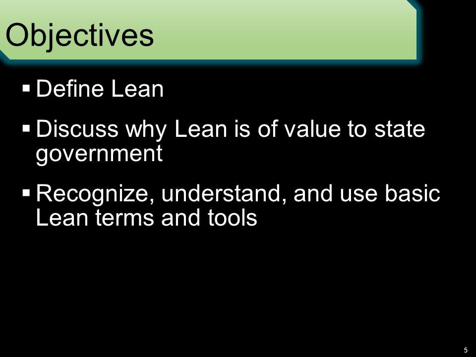 Objectives  Define Lean  Discuss why Lean is of value to state government  Recognize, understand, and use basic Lean terms and tools 5