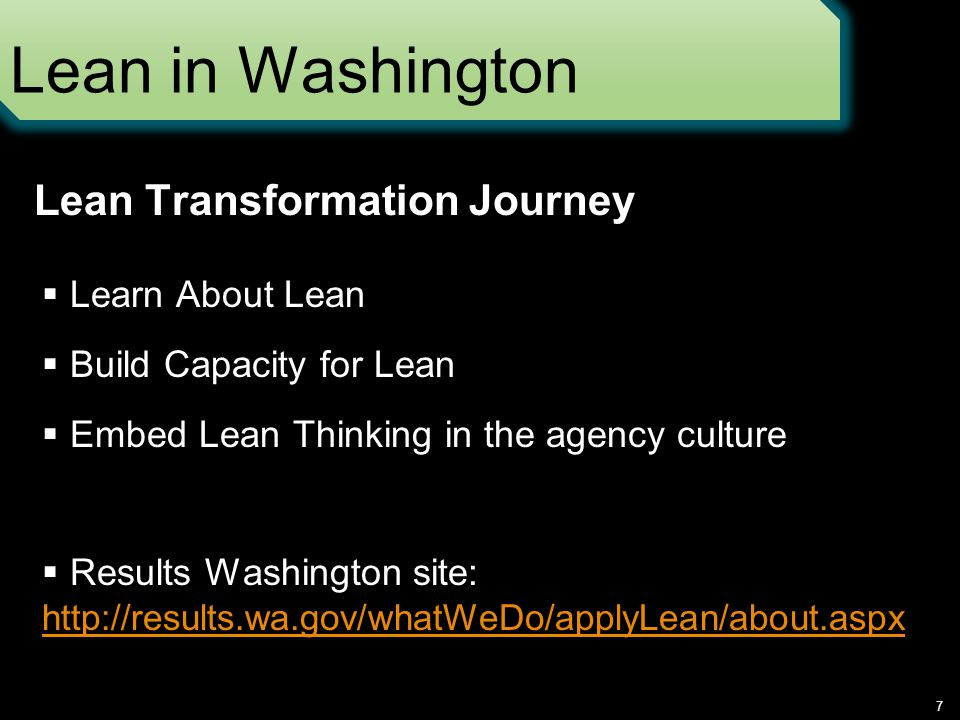 Lean in Washington  Learn About Lean  Build Capacity for Lean  Embed Lean Thinking in the agency culture  Results Washington site:   7 Lean Transformation Journey