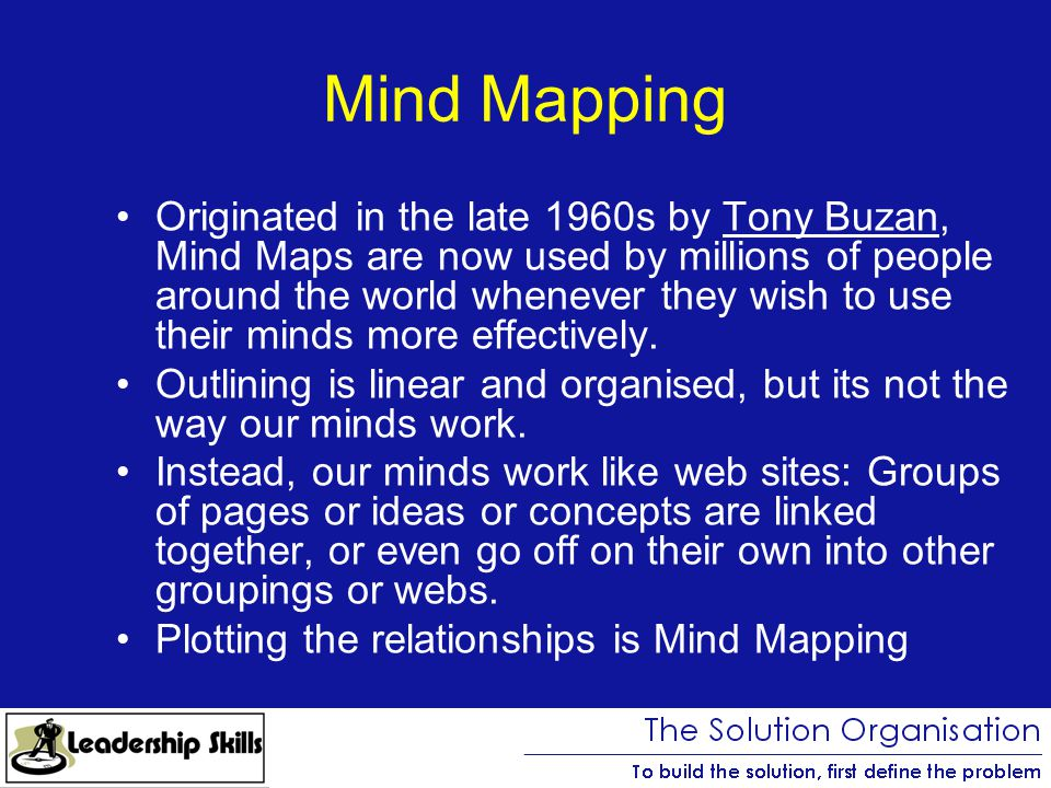 Mind Mapping Originated in the late 1960s by Tony Buzan, Mind Maps are now used by millions of people around the world whenever they wish to use their minds more effectively.Tony Buzan Outlining is linear and organised, but its not the way our minds work.