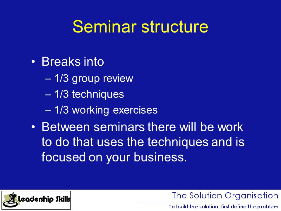 Seminar structure Breaks into –1/3 group review –1/3 techniques –1/3 working exercises Between seminars there will be work to do that uses the techniques and is focused on your business.