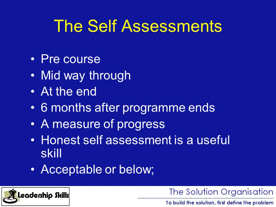 The Self Assessments Pre course Mid way through At the end 6 months after programme ends A measure of progress Honest self assessment is a useful skill Acceptable or below;
